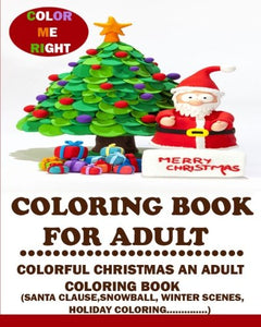 Coloring Book For Adult (Color Me Right):: Colorful Christmas An Adult Coloring Book (Santa Clause, Christmas Tree, Winter Scene, Christmas Holiday)