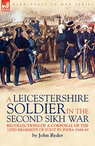 A Leicestershire Soldier In The Second Sikh War: Recollections Of A Corporal Of The 32Nd Regiment Of Foot In India 1848-49