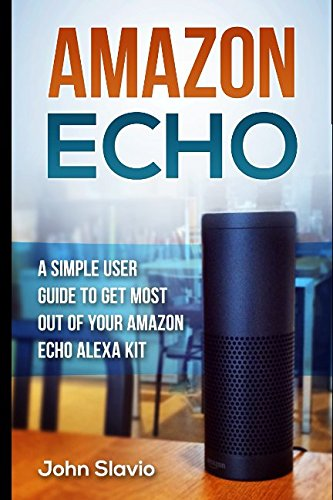Amazon Echo: A Simple User Guide To Get Most Out Of Your Amazon Echo Alexa Kit (Amazon Echo And Amazon Echo Dot Technologies) (Volume 1)