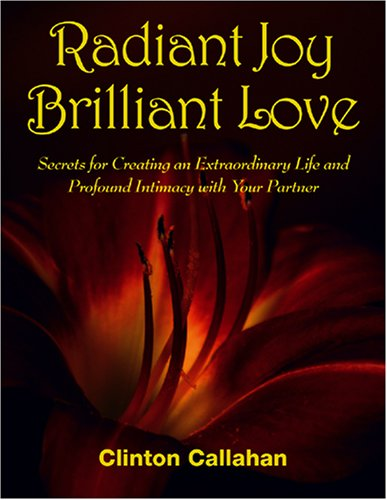 Radiant Joy Brilliant Love: Secrets For Creating An Extraordinary Life And Profound Intimacy With Your Partner