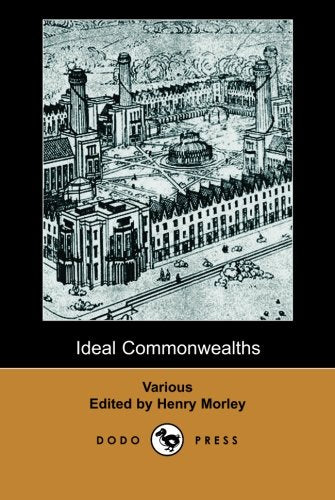 Ideal Commonwealths (Dodo Press): A Collection Of Works About Utopias: Francis Bacon'S New Atlantis, Tommaso Campanella'S City Of The Sun, Sir Thomas ... Of Joseph Hall'S Mundus Alter Et Idem.