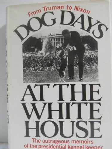 Dog Days At The White House: The Outrageous Memoirs Of The Presidential Kennel Keeper