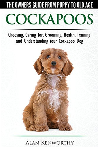 Cockapoos - The Owners Guide From Puppy To Old Age - Choosing, Caring For, Grooming, Health, Training And Understanding Your Cockapoo Dog