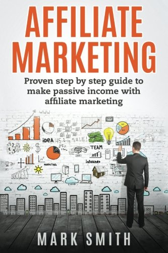 Affiliate Marketing: Proven Step By Step Guide To Make Passive Income (Passive Income, Amazon Fba, Affiliate Marketing For Beginners, Passive Income Online)