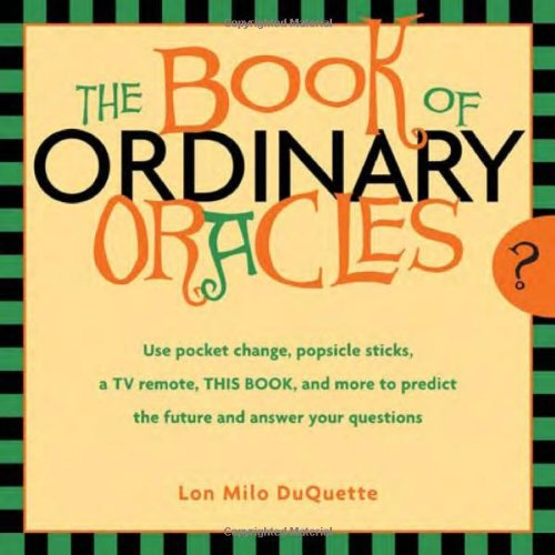 Book Of Ordinary Oracles: Use Pocket Change, Popsicle Sticks, A Tv Remote, This Book, And More To Predict The Future And Answer Your Questions