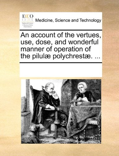 An Account Of The Vertues, Use, Dose, And Wonderful Manner Of Operation Of The Pilul Polychrest. ...