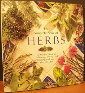 The Complete Book Of Herbs: A Practical Guide To Cultivating, Drying, And Cooking With More Than 50 Herbs