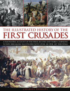 The Illustrated History Of The First Crusades: A Fascinating Account Of The First, Second And Third Campaigns To Win Jerusalem, Illustrated With Over 300 Fine-Art Paintings