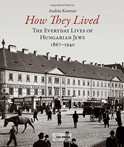 How They Lived: Volume 1: The Everyday Lives Of Hungarian Jews, 1867-1940