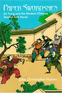 Paper Swordsmen: Jin Yong And The Modern Chinese Martial Arts Novel