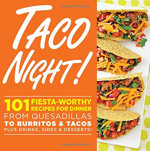 Taco Night!: 101 Fiesta-Worthy Recipes For Dinner-From Quesadillas To Burritos & Tacos Plus Drinks, Sides & Desserts!