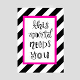 This World Needs You Greeting Card