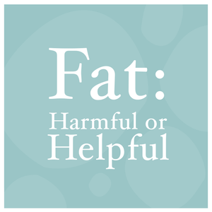 Fat: Harmful or Helpful