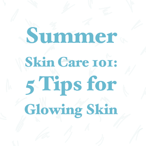 Summer Skin Care 101: 5 Tips for Glowing Skin