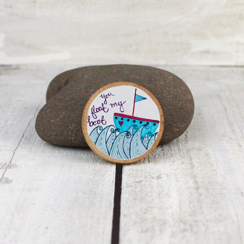 you float my boat | round wooden magnet