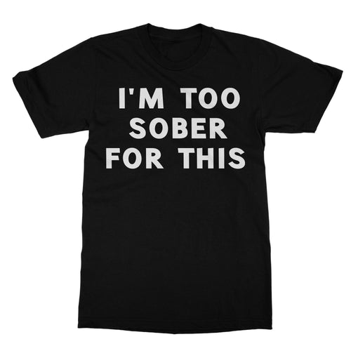 I'm Too Sober For This Funny Shirt (Men)