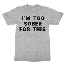 Load image into Gallery viewer, I'm Too Sober For This Funny Shirt (Men)
