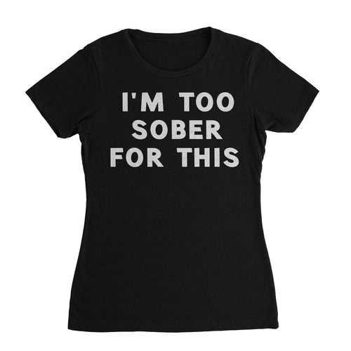 I'm Too Sober For This Funny Shirt (Woman)