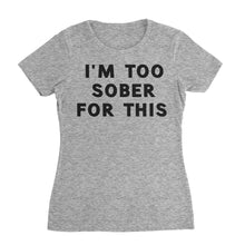 Load image into Gallery viewer, I'm Too Sober For This Funny Shirt (Woman)