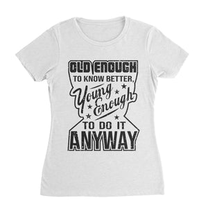 Old Enough To Know Better Young Enough To Do It Anyway Funny Shirt (Unisex)