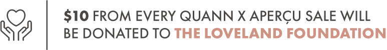 $10 from every QUANN x APERÇU sale will be donated to The Loveland Foundation