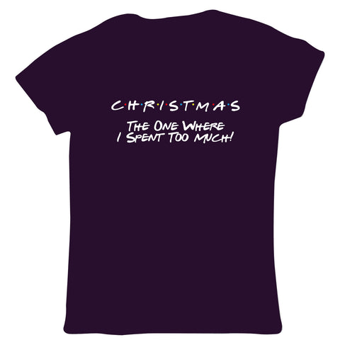 Christmas The One Where I Spent Too Much Womens T Shirt - TV Funny Friends Sales Santa Shopping Presents Gifts Food Money Cash | Gift Her Mum
