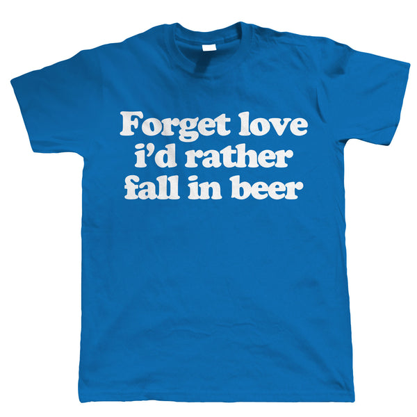 Forget Love, I'd Rather Fall in Beer, Mens Funny Tshirt