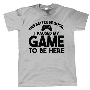 This Better be Good...I Paused My Game To Be Here, Mens T Shirt