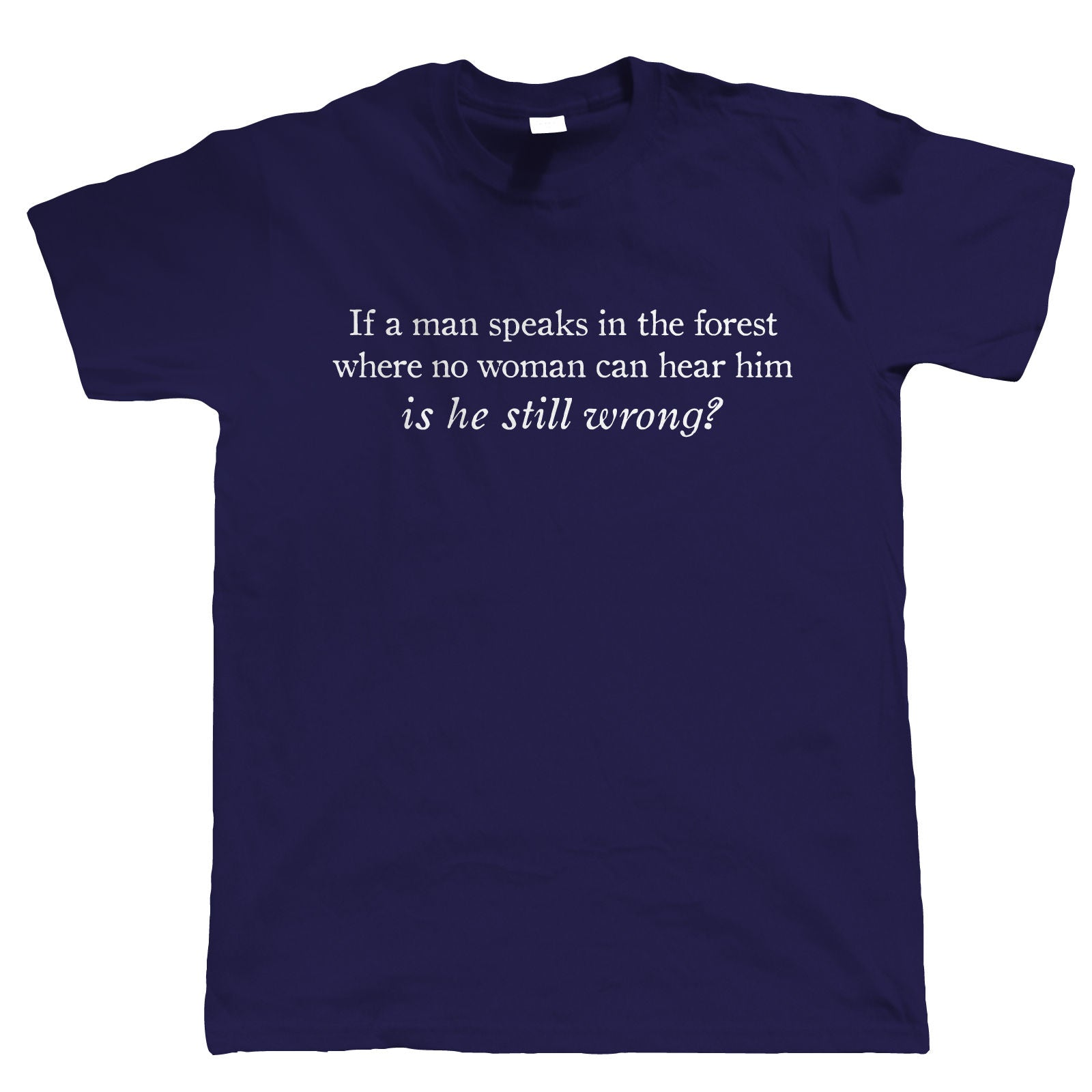 If A Man Speaks In The Forest Is He Still Wrong, Mens Funny T Shirt