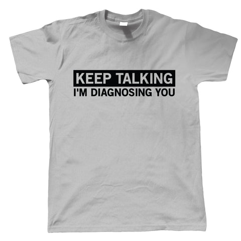 Keep Talking I'm Diagnosing You Mens T-Shirt | Humour Laughter Sarcasm Jokes Messing Comedy  | Funny Gift Him