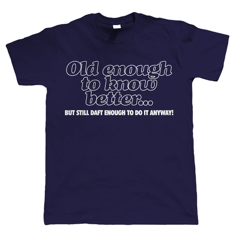 Old Enough To Know Better, Mens Funny Birthday T Shirt