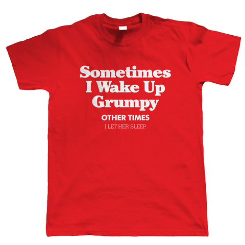 Sometimes I Wake Up Grumpy, Mens Funny T Shirt
