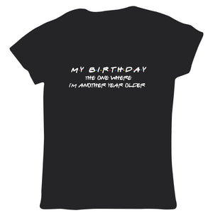 The One Where I'm Another Year Older Womens T Shirt- Age Years,TV Funny Birthday Friends, Party, Cake Alcohol Presents| Gift Her Mum