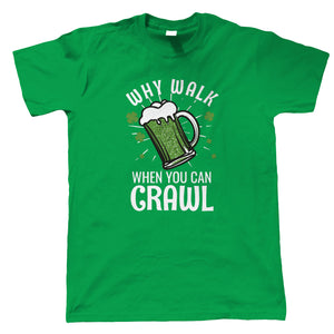Why Walk When You Can Crawl, St Patricks Day,, Mens T Shirt