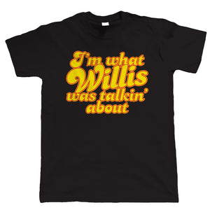 I'm What Willis Was Talking About, Mens Funny T Shirt