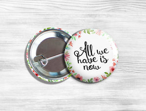 "Inspirational ""All We Have Is Now"" Pinback Button 1.75"""