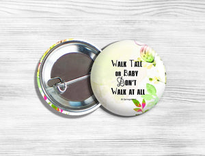 "Inspirational ""Walk Tall Or Baby Don't Walk At All"" Pinback Button 1.75"""