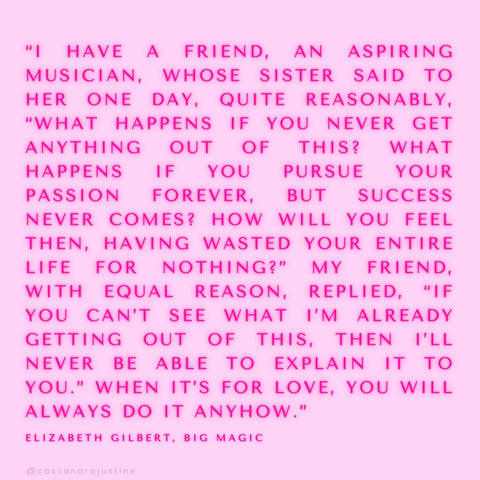 If you can't already see what I'm getting out of it, then I'll never be able to explain it to you. Big Magic by Elizabeth Gilbert