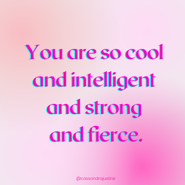 You are so cool and intelligent and strong and fierce! Cassondra Justine