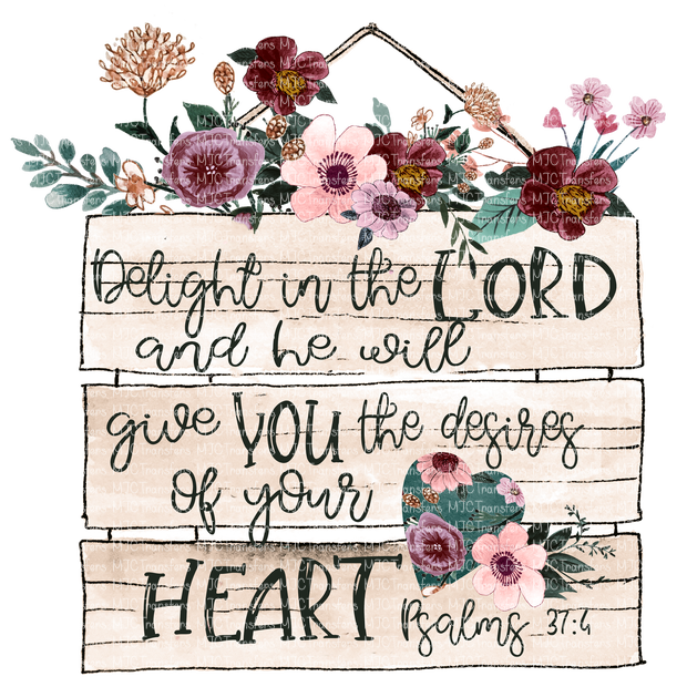 DELIGHT IN THE LORD AND HE WILL GIVE YOU THE DESIRES OF YOUR HEART PSALMS 37:4 (SUBLIMATION)