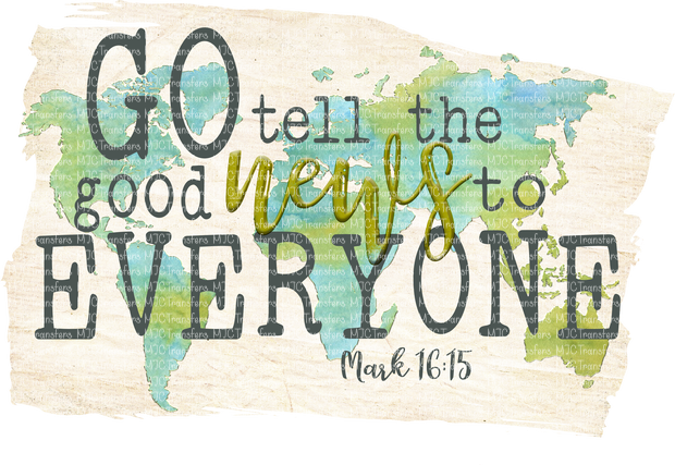GO TELL THE GOOD NEWS TO EVERYONE MARK 16:15 (SUBLIMATION)