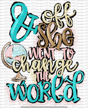 & OFF SHE WENT TO CHANGE THE WORLD (SUBLIMATION)