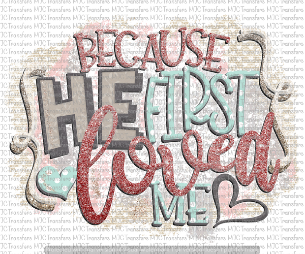 BECAUSE HE FIRST LOVED ME (SUBLIMATION)