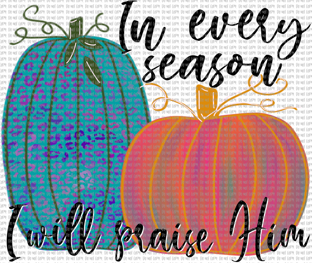 IN EVERY SEASON I WILL PRAISE HIM (SUBLIMATION)