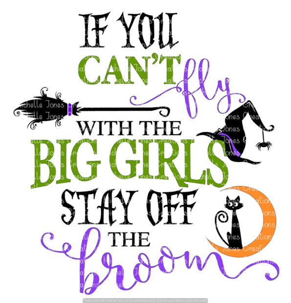 IF YOU CAN'T FLY WITH THE BIG GIRL THEN GET OFF THE BROOM (SUBLIMATION)
