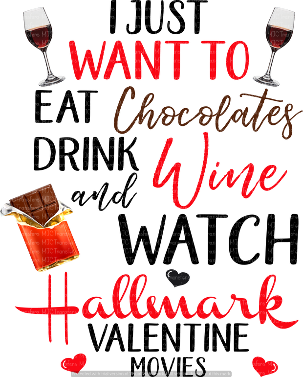 I JUST WANT TO EAT CHOCOLATES DRINK WINE AND WATCH HALLMARK VALENTINE MOVIES (SUBLIMATION)