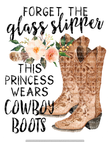 FORGET THE GLASS SLIPPER THIS PRINCESS WEARS COWBOY BOOTS (SUBLIMATION)
