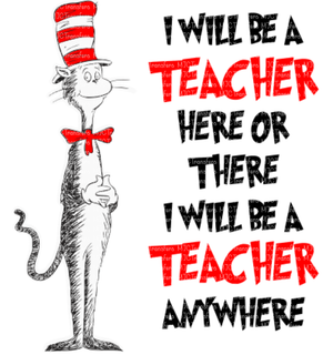 I WILL BE A TEACHER HERE OR THERE I WILL BE A TEACHER ANYWHERE (SUBLIMATION)