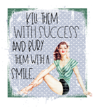 KILL THEM WITH SUCCESS AND BURY THEM WITH A SMILE (SUBLIMATION)