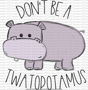 DON'T BE A TWATOPOTAMUS (SUBLIMATION)